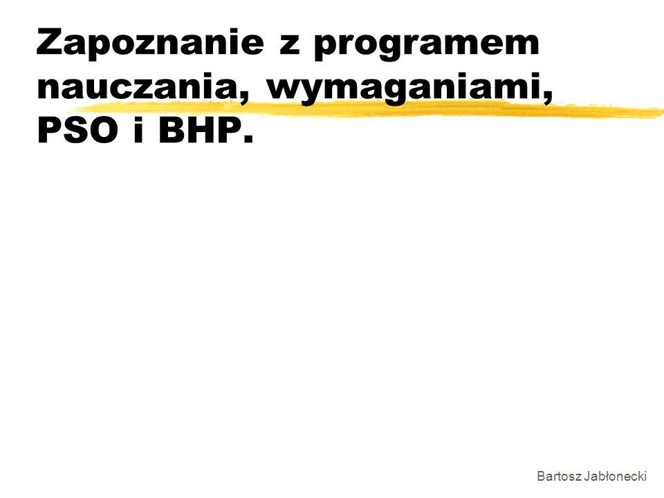 Zapoznanie z programem nauczania, wymaganiami, PSO i BHP. Bartosz Jabłonecki