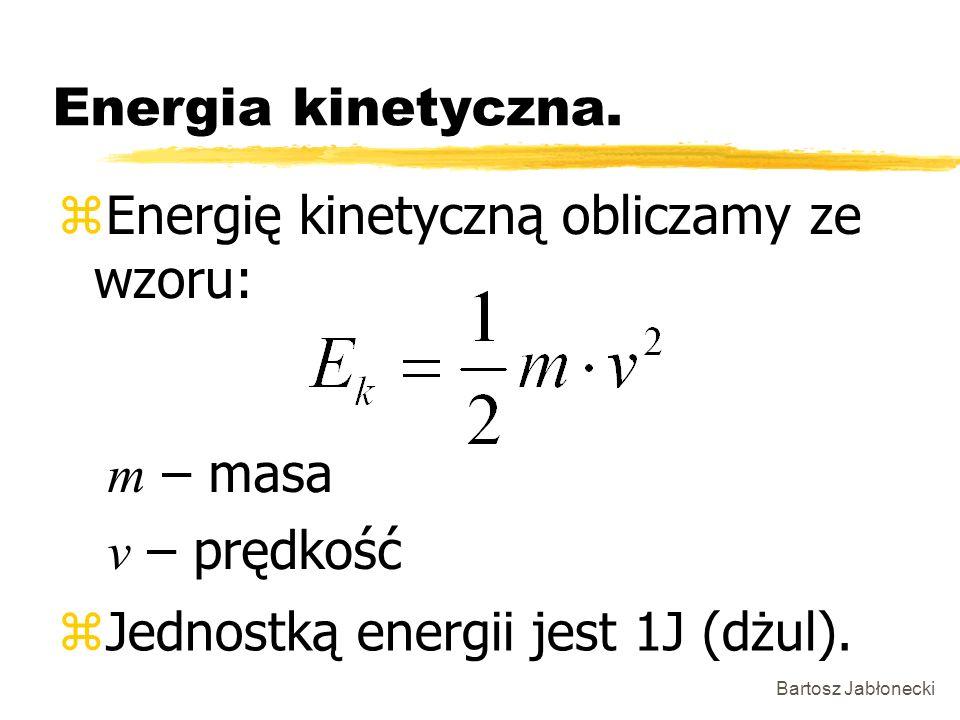 Bartosz Jabłonecki Energia kinetyczna. zEnergię kinetyczną obliczamy ze wzoru: zJednostką energii jest 1J (dżul). m – masa v – prędkość