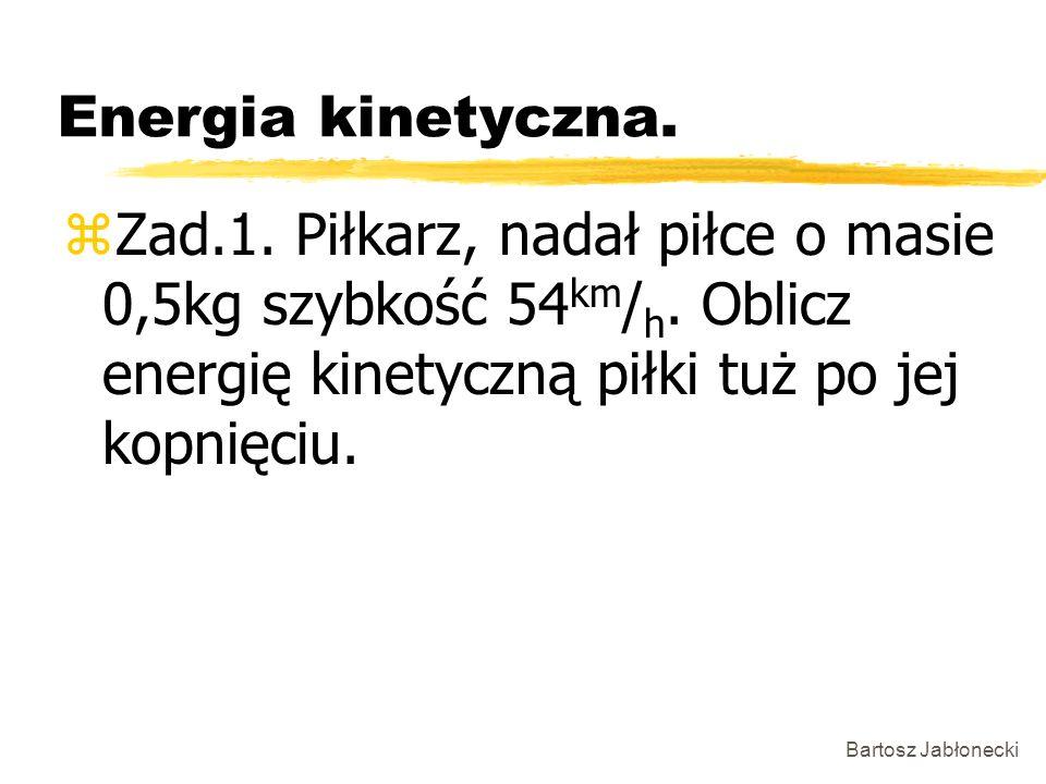 Bartosz Jabłonecki Energia kinetyczna. zZad.1. Piłkarz, nadał piłce o masie 0,5kg szybkość 54 km / h. Oblicz energię kinetyczną piłki tuż po jej kopni