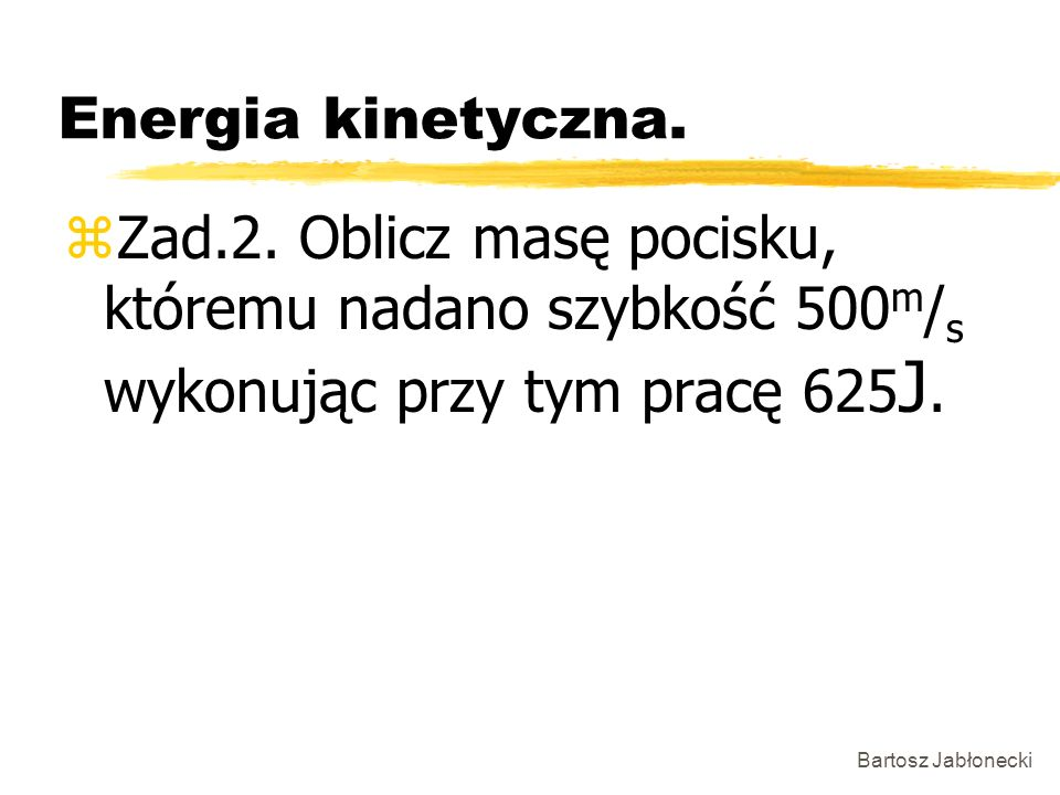 Bartosz Jabłonecki Energia kinetyczna. zZad.2. Oblicz masę pocisku, któremu nadano szybkość 500 m / s wykonując przy tym pracę 625 J.