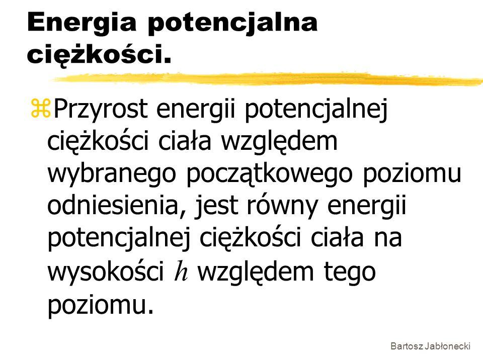 Bartosz Jabłonecki Energia potencjalna ciężkości. Przyrost energii potencjalnej ciężkości ciała względem wybranego początkowego poziomu odniesienia, j