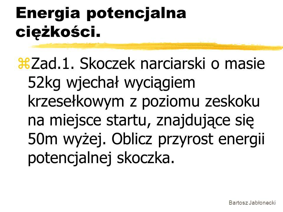 Bartosz Jabłonecki Energia potencjalna ciężkości. zZad.1. Skoczek narciarski o masie 52kg wjechał wyciągiem krzesełkowym z poziomu zeskoku na miejsce