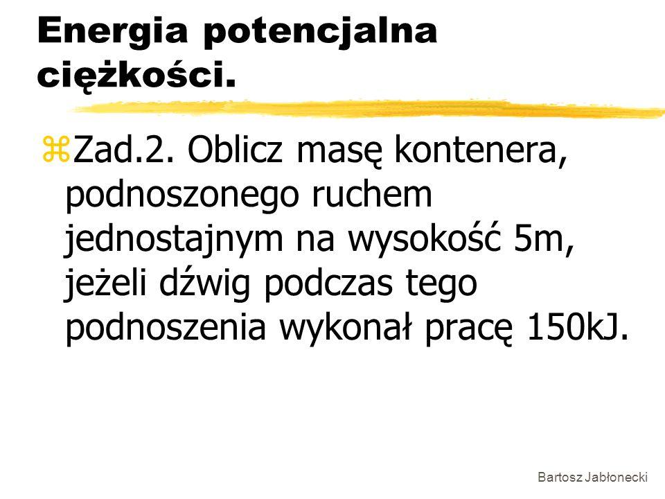 Bartosz Jabłonecki Energia potencjalna ciężkości. zZad.2. Oblicz masę kontenera, podnoszonego ruchem jednostajnym na wysokość 5m, jeżeli dźwig podczas