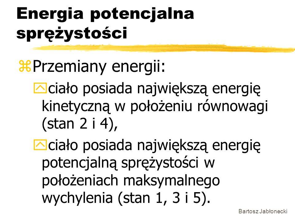 Bartosz Jabłonecki Energia potencjalna sprężystości zPrzemiany energii: yciało posiada największą energię kinetyczną w położeniu równowagi (stan 2 i 4