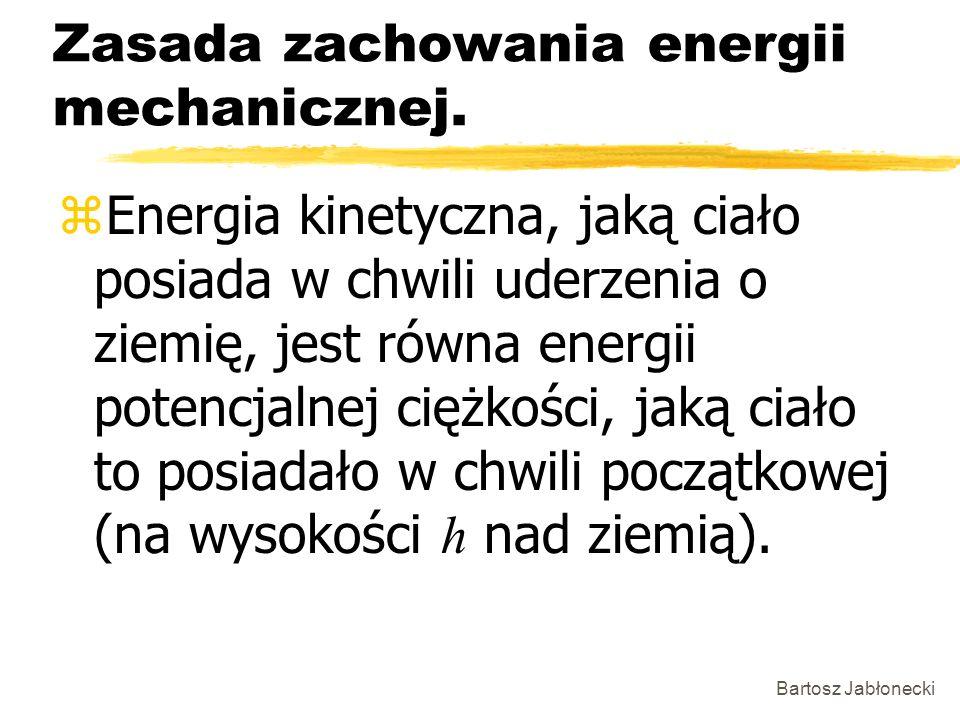 Bartosz Jabłonecki Zasada zachowania energii mechanicznej. Energia kinetyczna, jaką ciało posiada w chwili uderzenia o ziemię, jest równa energii pote
