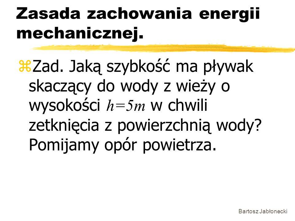 Bartosz Jabłonecki Zasada zachowania energii mechanicznej. Zad. Jaką szybkość ma pływak skaczący do wody z wieży o wysokości h=5m w chwili zetknięcia