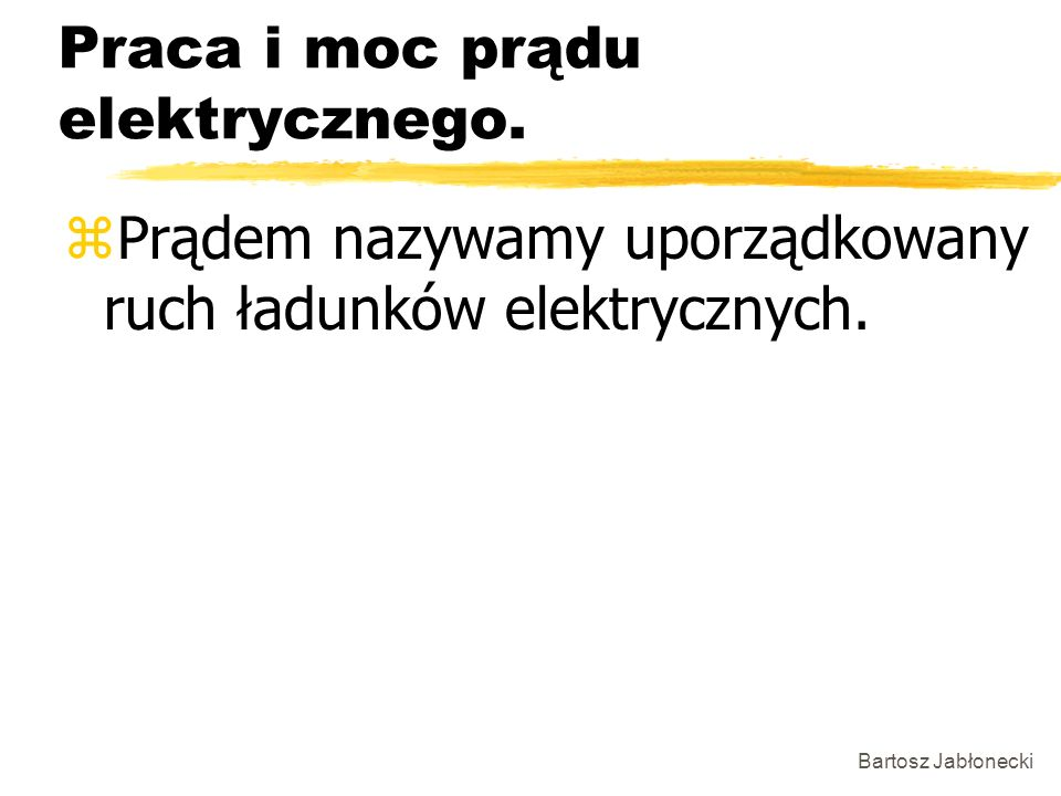 Bartosz Jabłonecki Praca i moc prądu elektrycznego. zPrądem nazywamy uporządkowany ruch ładunków elektrycznych.