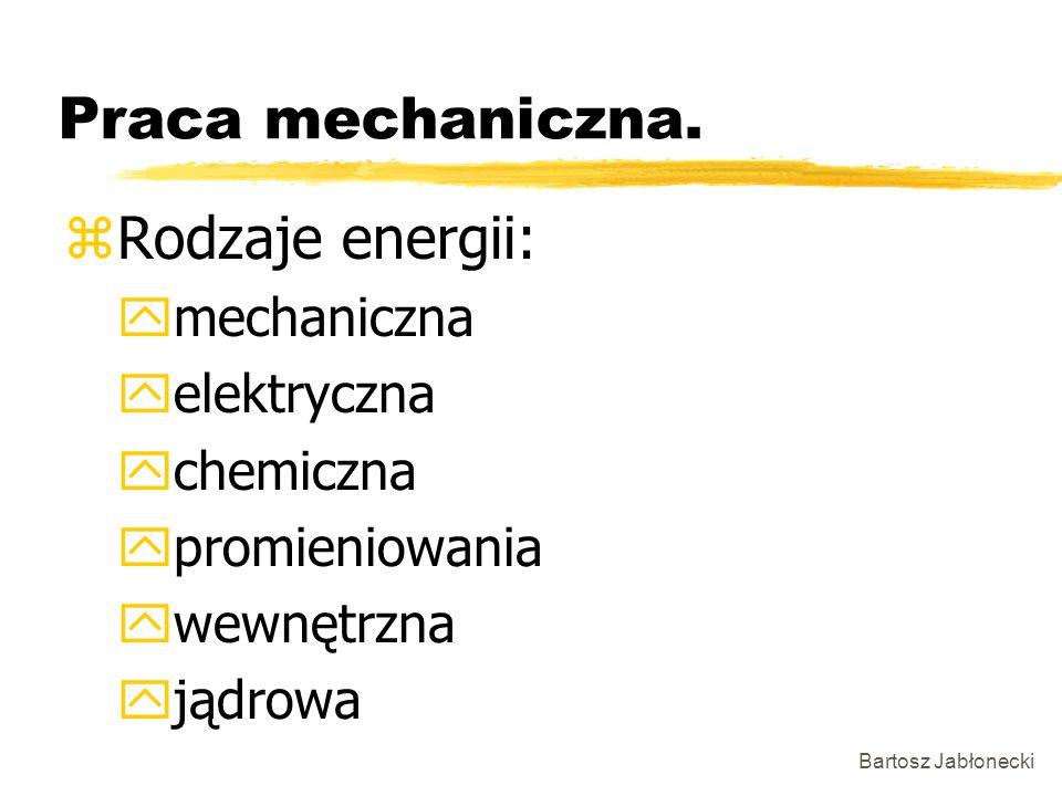 Bartosz Jabłonecki Praca mechaniczna. zRodzaje energii: ymechaniczna yelektryczna ychemiczna ypromieniowania ywewnętrzna yjądrowa