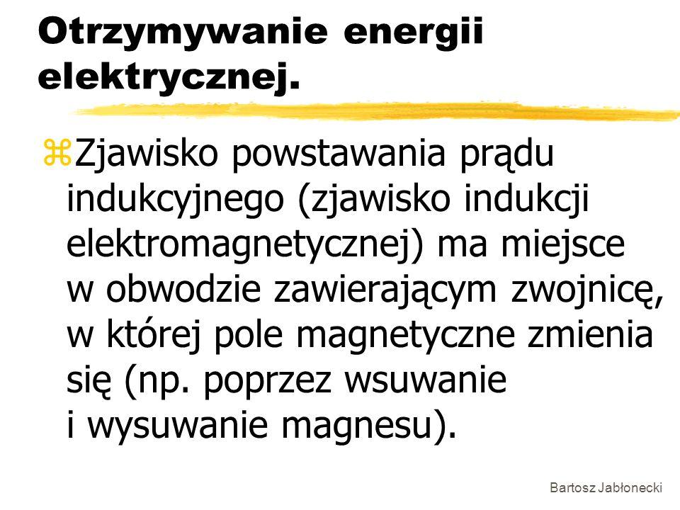 Bartosz Jabłonecki Otrzymywanie energii elektrycznej. zZjawisko powstawania prądu indukcyjnego (zjawisko indukcji elektromagnetycznej) ma miejsce w ob