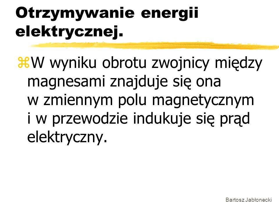 Bartosz Jabłonecki Otrzymywanie energii elektrycznej. zW wyniku obrotu zwojnicy między magnesami znajduje się ona w zmiennym polu magnetycznym i w prz