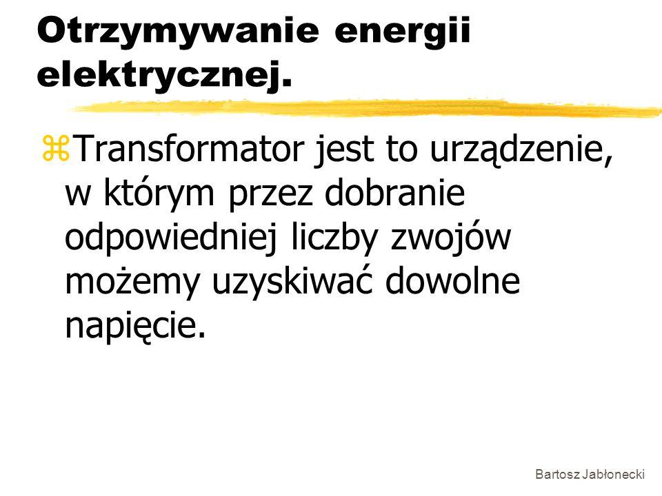 Bartosz Jabłonecki Otrzymywanie energii elektrycznej. zTransformator jest to urządzenie, w którym przez dobranie odpowiedniej liczby zwojów możemy uzy