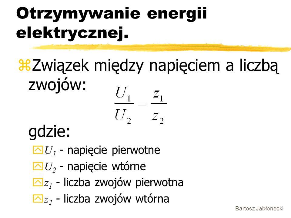 Bartosz Jabłonecki Otrzymywanie energii elektrycznej. zZwiązek między napięciem a liczbą zwojów: gdzie: U 1 - napięcie pierwotne U 2 - napięcie wtórne