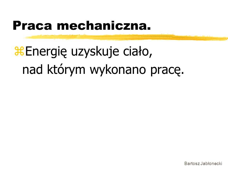 Bartosz Jabłonecki Praca mechaniczna. zEnergię uzyskuje ciało, nad którym wykonano pracę.