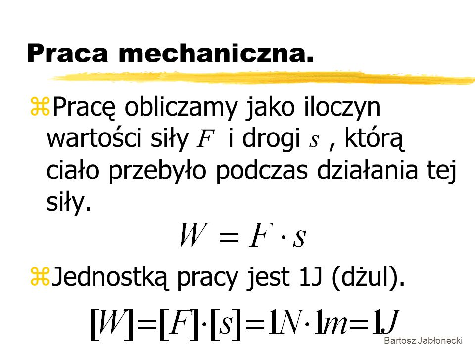 Bartosz Jabłonecki Praca mechaniczna. Pracę obliczamy jako iloczyn wartości siły F i drogi s, którą ciało przebyło podczas działania tej siły. zJednos