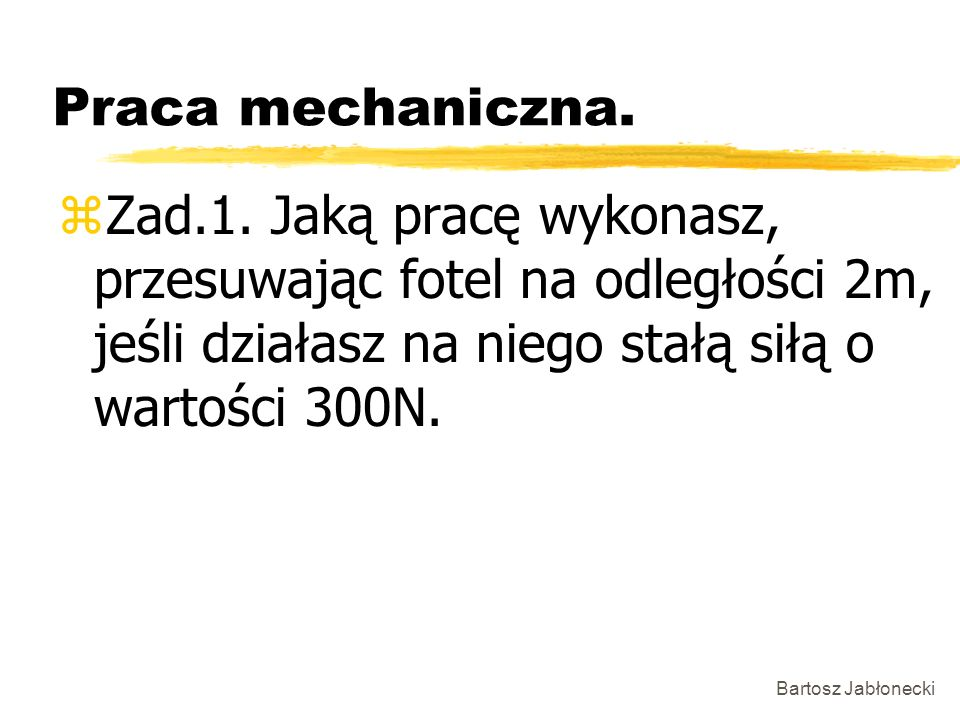 Bartosz Jabłonecki Praca mechaniczna. zZad.1. Jaką pracę wykonasz, przesuwając fotel na odległości 2m, jeśli działasz na niego stałą siłą o wartości 3