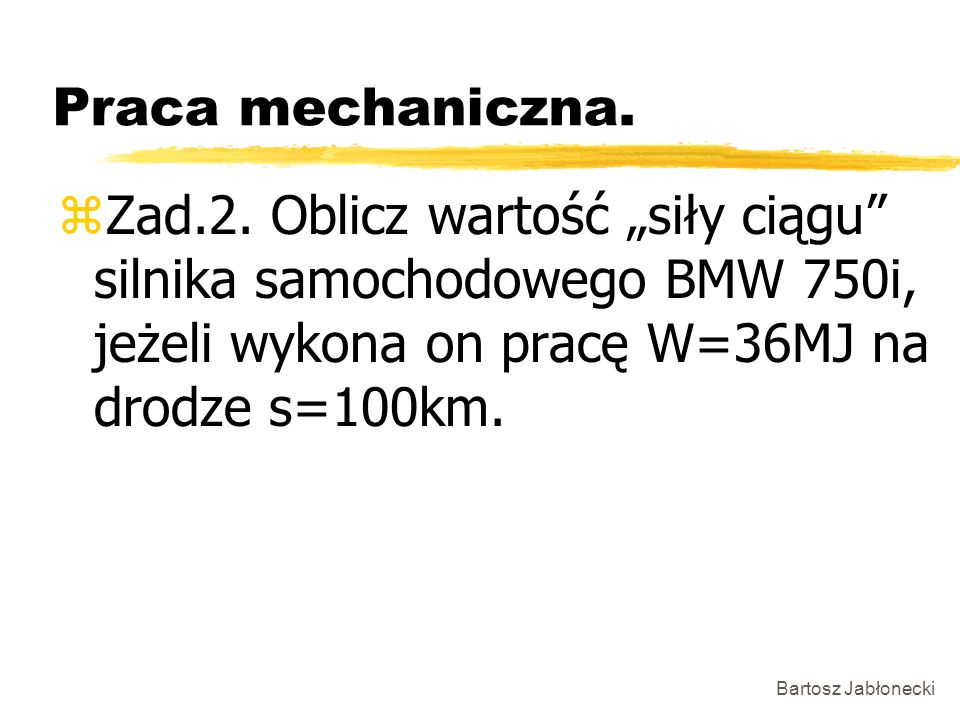 Bartosz Jabłonecki Praca mechaniczna. zZad.2. Oblicz wartość siły ciągu silnika samochodowego BMW 750i, jeżeli wykona on pracę W=36MJ na drodze s=100k