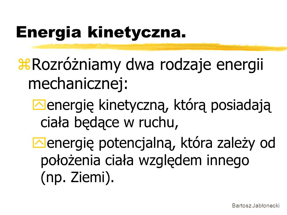 Bartosz Jabłonecki Energia kinetyczna. zRozróżniamy dwa rodzaje energii mechanicznej: yenergię kinetyczną, którą posiadają ciała będące w ruchu, yener