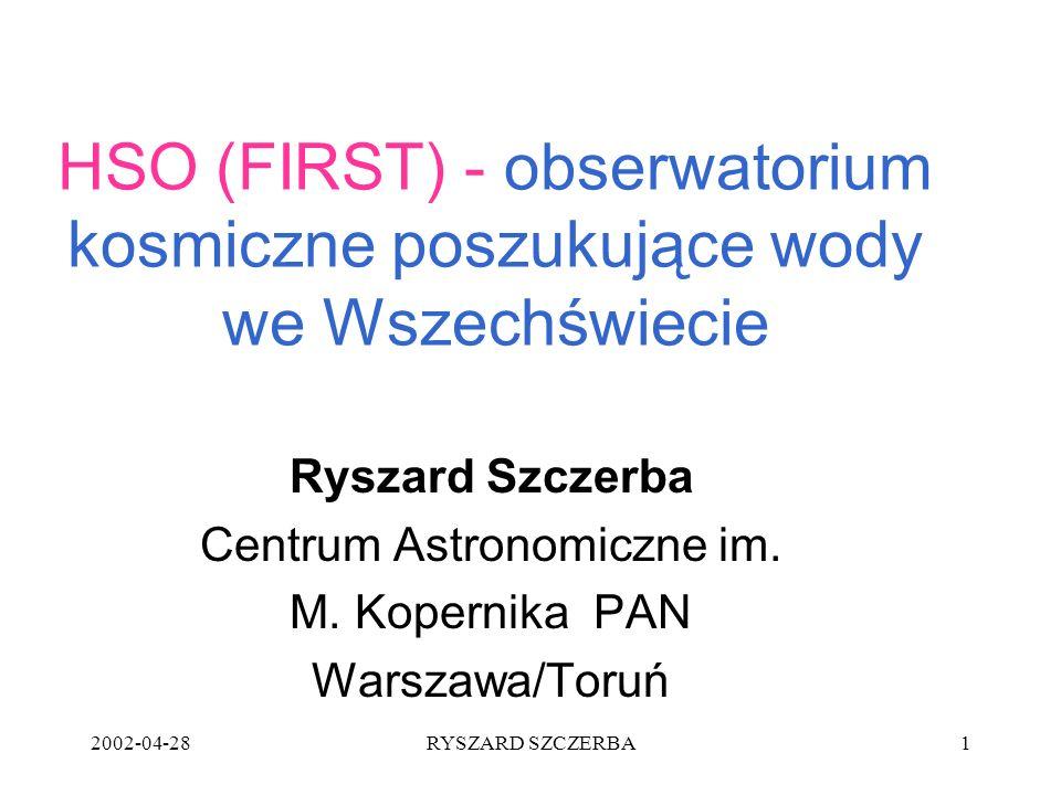 2002-04-28RYSZARD SZCZERBA1 HSO (FIRST) - obserwatorium kosmiczne poszukujące wody we Wszechświecie Ryszard Szczerba Centrum Astronomiczne im. M. Kope