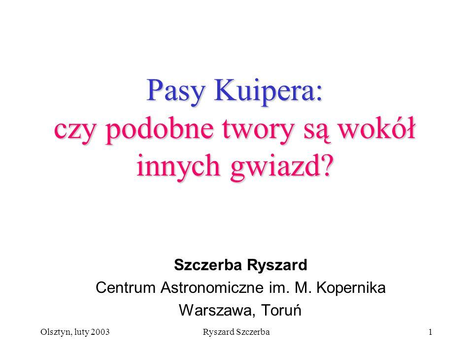 Olsztyn, luty 2003Ryszard Szczerba1 Pasy Kuipera: czy podobne twory są wokół innych gwiazd? Szczerba Ryszard Centrum Astronomiczne im. M. Kopernika Wa