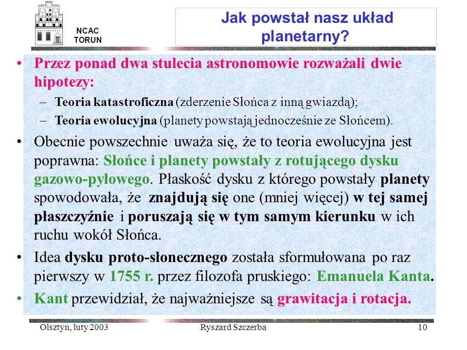 Olsztyn, luty 2003Ryszard Szczerba10 Jak powstał nasz układ planetarny? NCAC TORUN Przez ponad dwa stulecia astronomowie rozważali dwie hipotezy: –Teo
