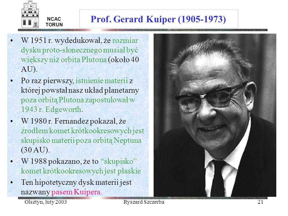 Olsztyn, luty 2003Ryszard Szczerba21 NCAC TORUN Prof. Gerard Kuiper (1905-1973) W 1951 r. wydedukował, że rozmiar dysku proto-słonecznego musiał być w