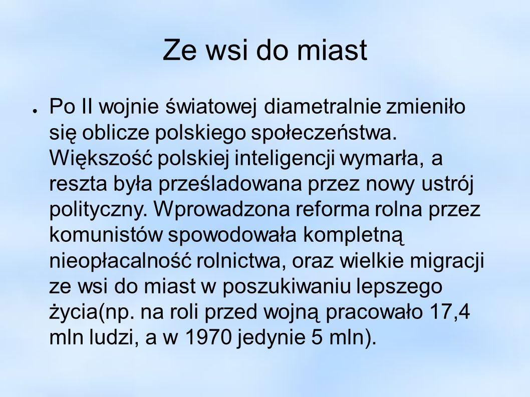 Ze wsi do miast Po II wojnie światowej diametralnie zmieniło się oblicze polskiego społeczeństwa. Większość polskiej inteligencji wymarła, a reszta by