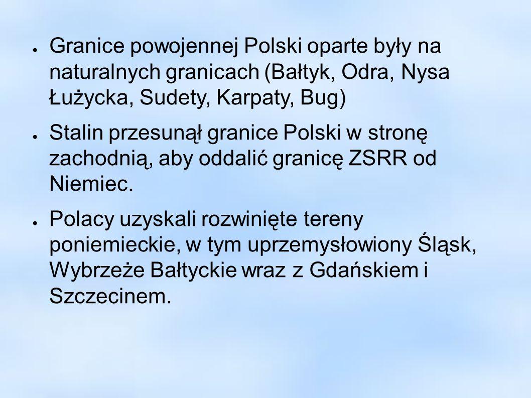 Granice powojennej Polski oparte były na naturalnych granicach (Bałtyk, Odra, Nysa Łużycka, Sudety, Karpaty, Bug) Stalin przesunął granice Polski w st