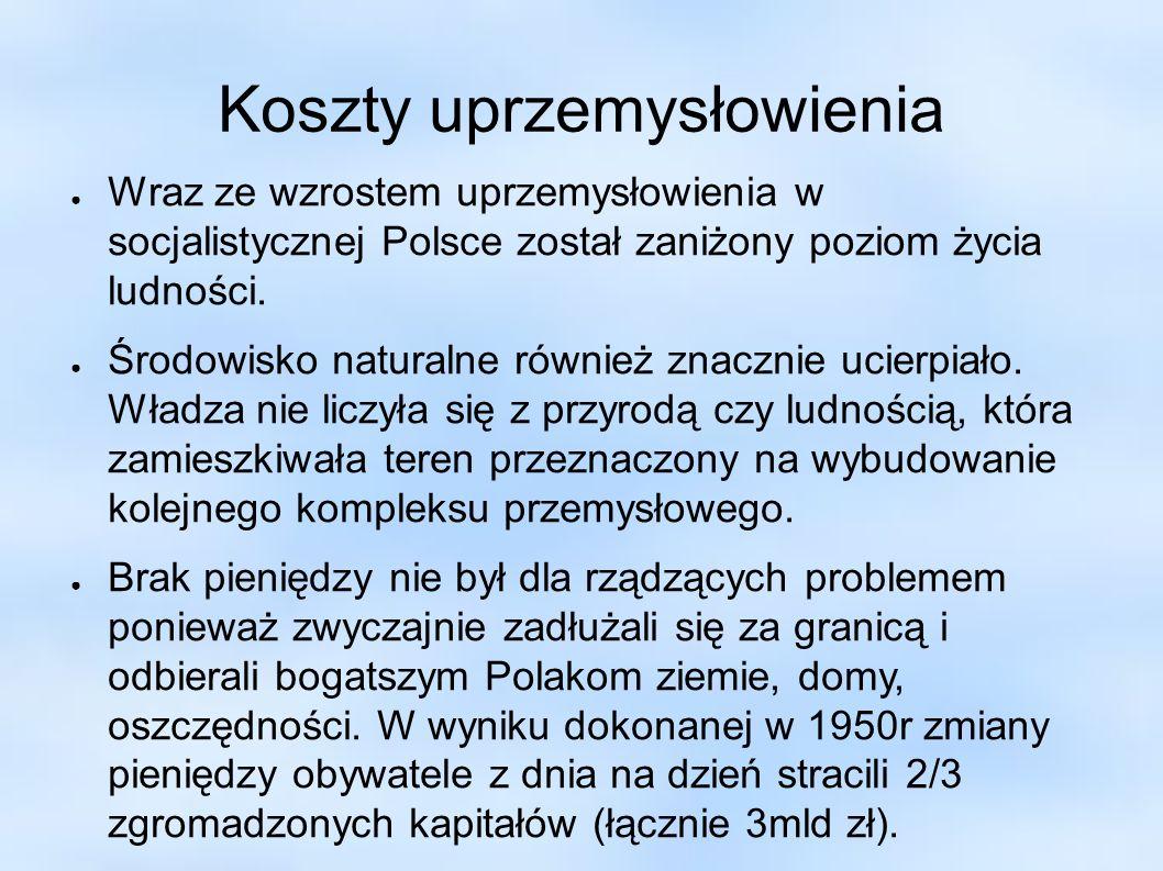 Koszty uprzemysłowienia Wraz ze wzrostem uprzemysłowienia w socjalistycznej Polsce został zaniżony poziom życia ludności. Środowisko naturalne również