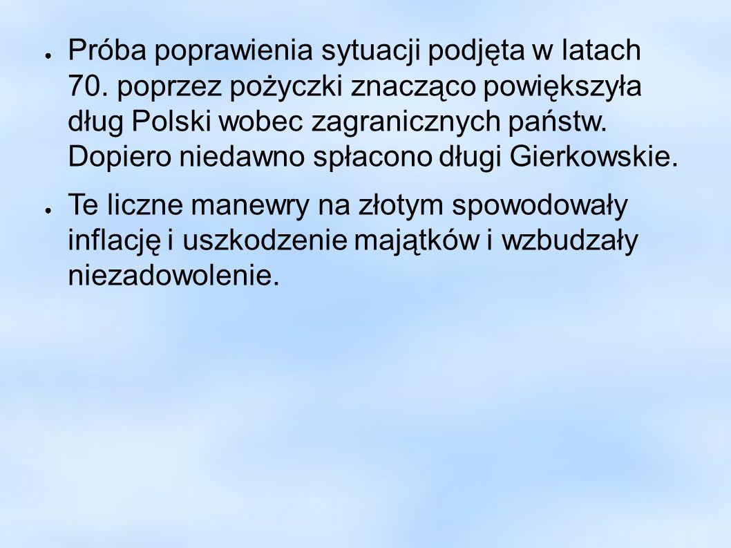 Próba poprawienia sytuacji podjęta w latach 70. poprzez pożyczki znacząco powiększyła dług Polski wobec zagranicznych państw. Dopiero niedawno spłacon
