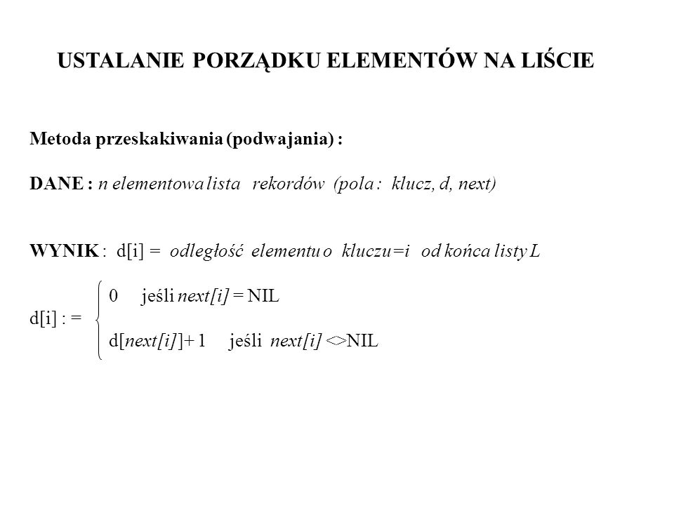 Procedure LIST-RANK (L); { dla EREW } begin for każdy proces i in parallel do if next[i] = NIL then d[i] := 0 else d[i] := 1; while istnieje element i w L taki, że next[i] <> NIL do for każdy proces i in parallel do if next[i] <> NIL then begin d[i] := d[i] + d[next[i]]; next[i] := next[next[i]]; end; T(n) = O(lg n)