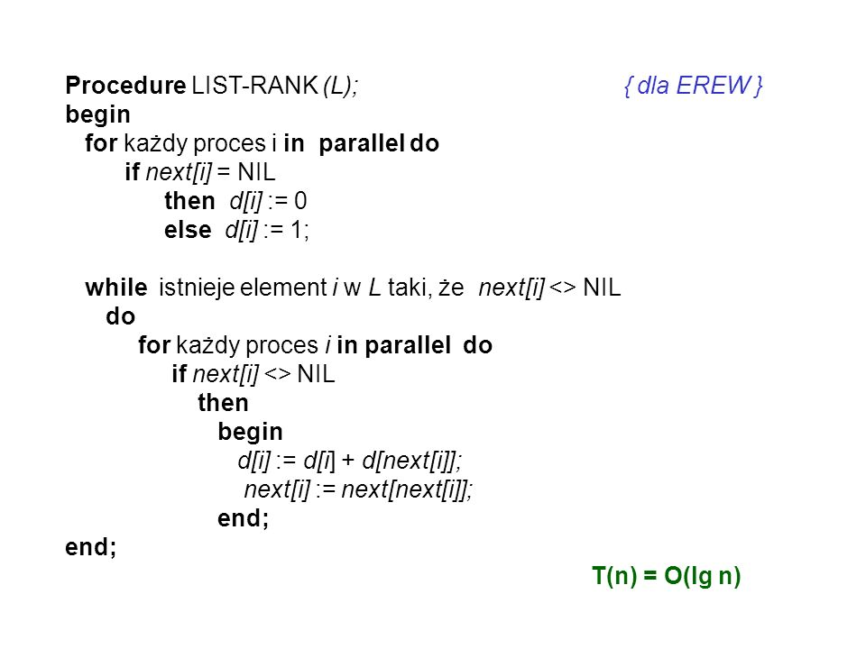 Procedure LIST-RANK (L); { dla EREW } begin for każdy proces i in parallel do if next[i] = NIL then d[i] := 0 else d[i] := 1; while istnieje element i