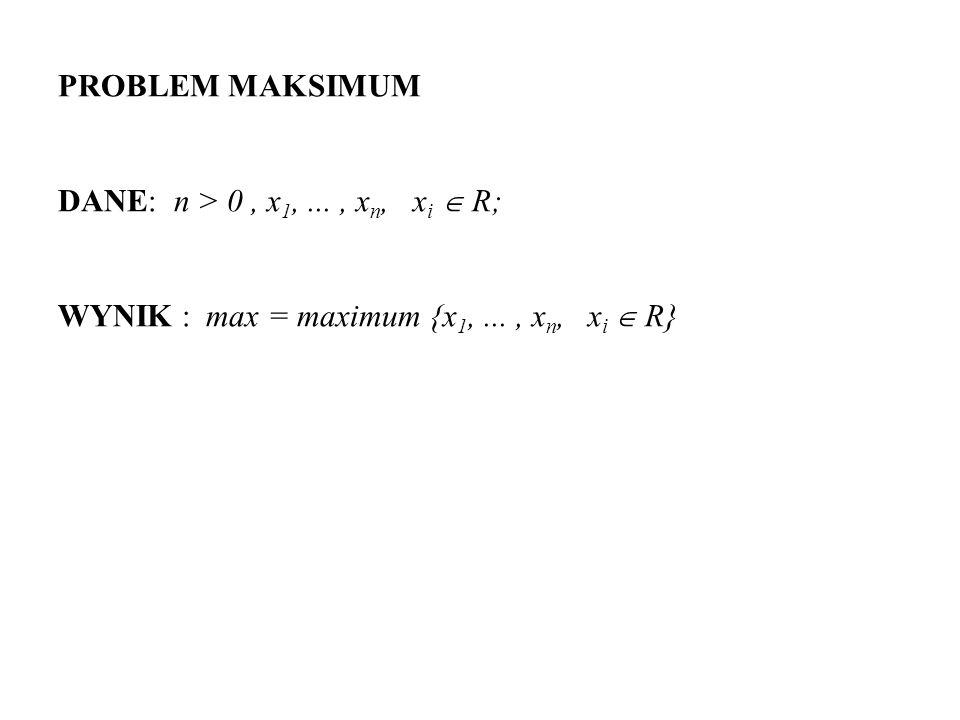 PROBLEM MAKSIMUM DANE: n > 0, x 1,..., x n, x i R; WYNIK : max = maximum {x 1,..., x n, x i R}