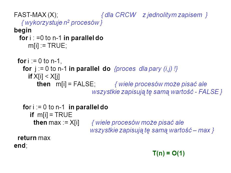 FAST-MAX (X); { dla CRCW z jednolitym zapisem } { wykorzystuje n 2 procesów } begin for i : =0 to n-1 in parallel do m[i] := TRUE; for i := 0 to n-1,