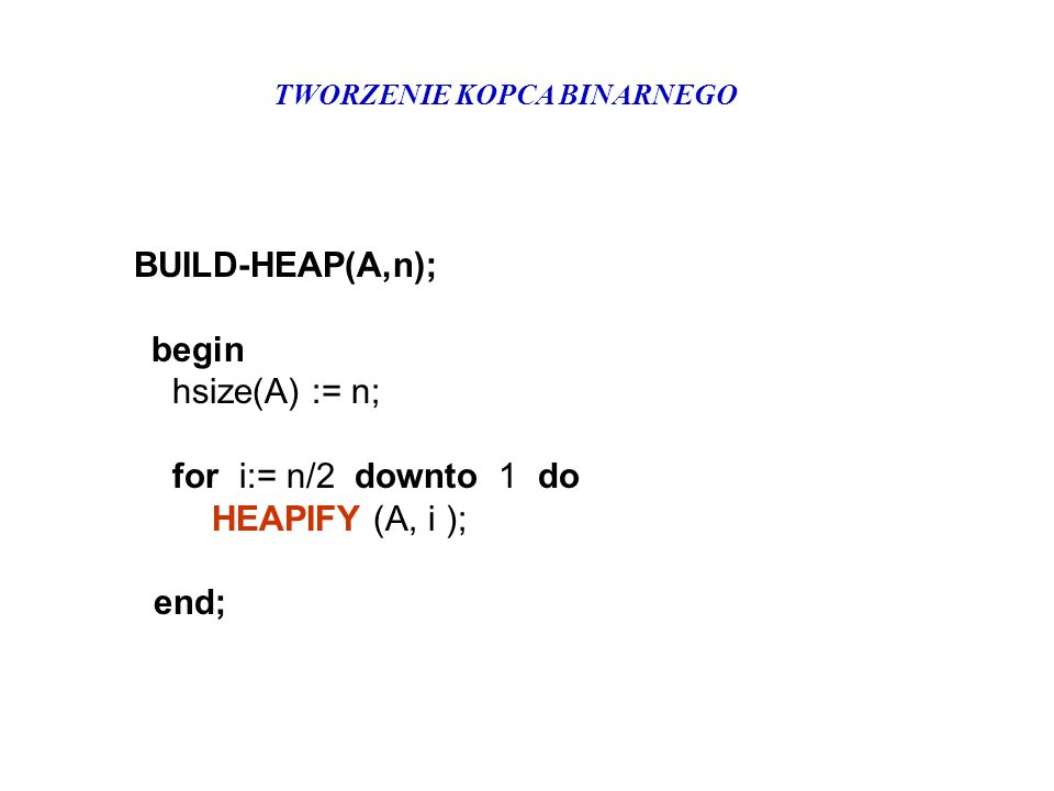 TWORZENIE KOPCA BINARNEGO BUILD-HEAP(A,n); begin hsize(A) := n; for i:= n/2 downto 1 do HEAPIFY (A, i ); end;