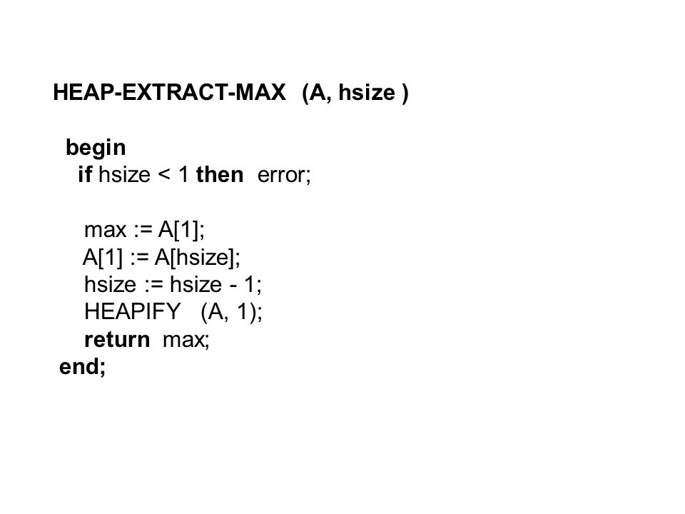 HEAP-EXTRACT-MAX (A, hsize ) begin if hsize < 1 then error; max := A[1]; A[1] := A[hsize]; hsize := hsize - 1; HEAPIFY (A, 1); return max; end;