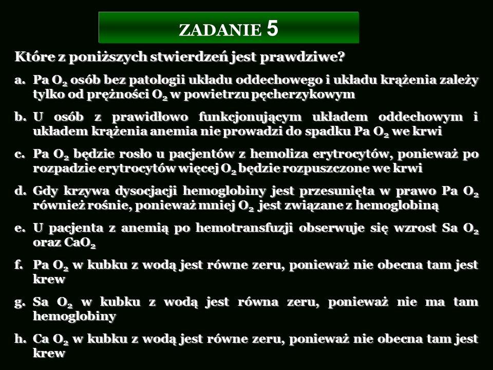 ZADANIE 5 Które z poniższych stwierdzeń jest prawdziwe? a.Pa O 2 osób bez patologii układu oddechowego i układu krążenia zależy tylko od prężności O 2