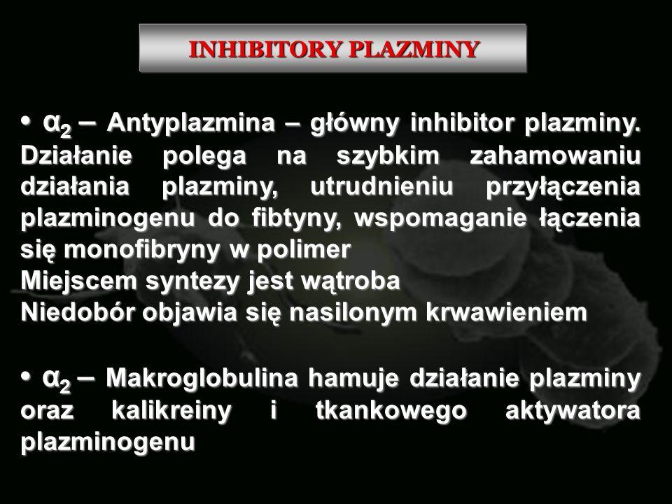 INHIBITORY PLAZMINY α 2 – Antyplazmina – główny inhibitor plazminy. Działanie polega na szybkim zahamowaniu działania plazminy, utrudnieniu przyłączen