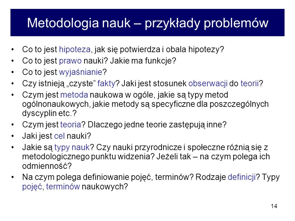 14 Metodologia nauk – przykłady problemów Co to jest hipoteza, jak się potwierdza i obala hipotezy? Co to jest prawo nauki? Jakie ma funkcje? Co to je