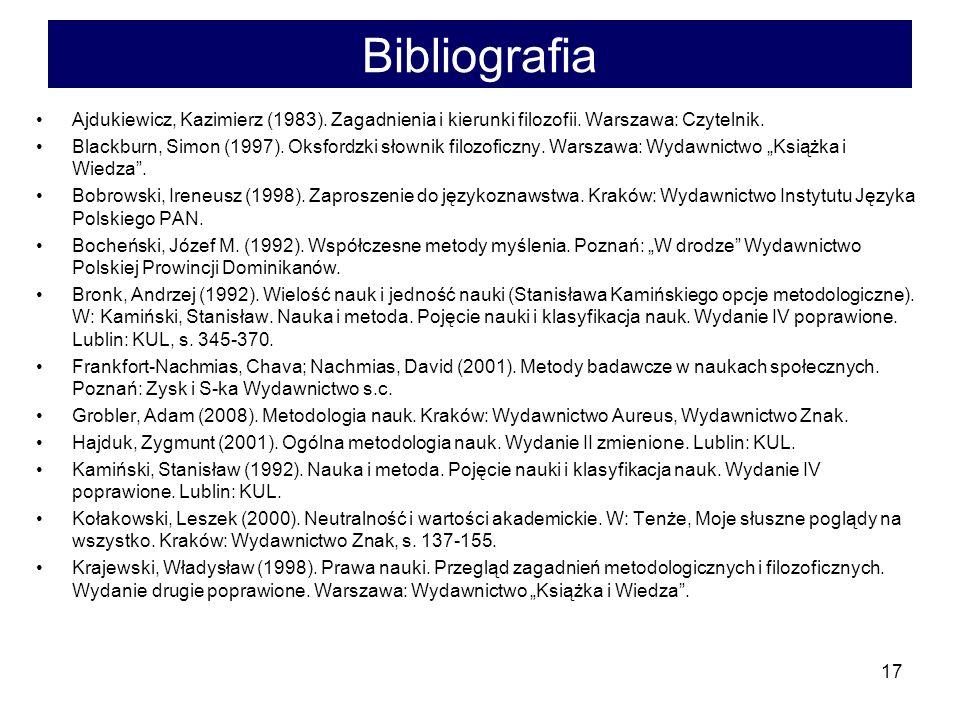 17 Bibliografia Ajdukiewicz, Kazimierz (1983). Zagadnienia i kierunki filozofii. Warszawa: Czytelnik. Blackburn, Simon (1997). Oksfordzki słownik filo