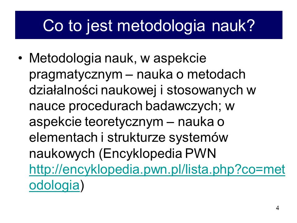 4 Co to jest metodologia nauk? Metodologia nauk, w aspekcie pragmatycznym – nauka o metodach działalności naukowej i stosowanych w nauce procedurach b