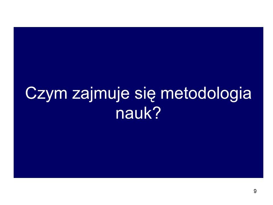9 Czym zajmuje się metodologia nauk?