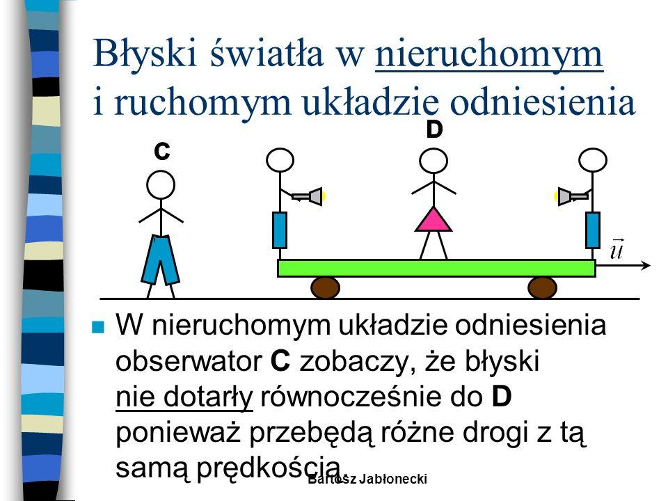 Bartosz Jabłonecki Błyski światła w nieruchomym i ruchomym układzie odniesienia n W ruchomym układzie odniesienia obserwator D zobaczy błyski równocześnie.
