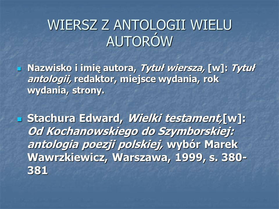 WIERSZ Z ANTOLOGII WIELU AUTORÓW Nazwisko i imię autora, Tytuł wiersza, [w]: Tytuł antologii, redaktor, miejsce wydania, rok wydania, strony. Nazwisko