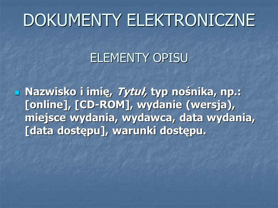 DOKUMENTY ELEKTRONICZNE ELEMENTY OPISU Nazwisko i imię, Tytuł, typ nośnika, np.: [online], [CD-ROM], wydanie (wersja), miejsce wydania, wydawca, data