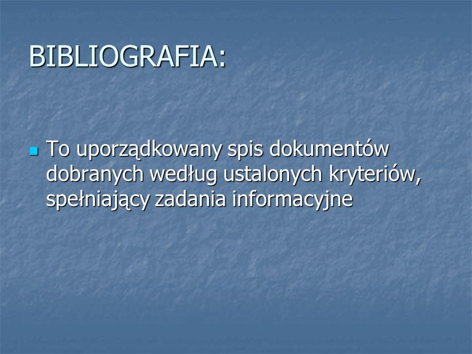 BIBLIOGRAFIA: To uporządkowany spis dokumentów dobranych według ustalonych kryteriów, spełniający zadania informacyjne To uporządkowany spis dokumentó