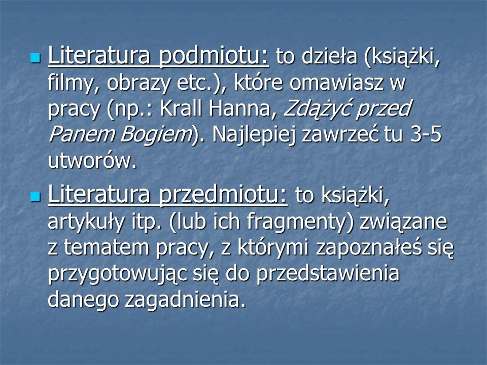 Literatura podmiotu: to dzieła (książki, filmy, obrazy etc.), które omawiasz w pracy (np.: Krall Hanna, Zdążyć przed Panem Bogiem). Najlepiej zawrzeć