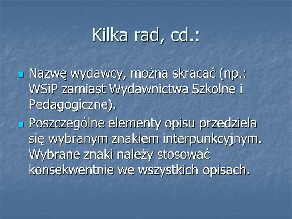 Kilka rad, cd.: Nazwę wydawcy, można skracać (np.: WSiP zamiast Wydawnictwa Szkolne i Pedagogiczne). Nazwę wydawcy, można skracać (np.: WSiP zamiast W