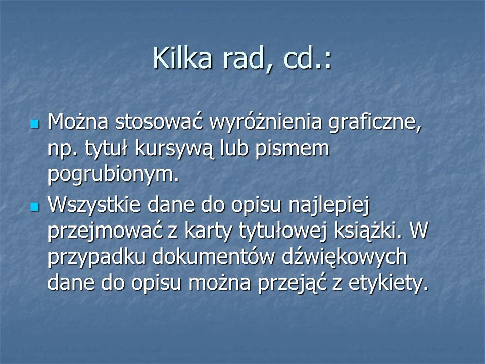 Kilka rad, cd.: Można stosować wyróżnienia graficzne, np. tytuł kursywą lub pismem pogrubionym. Można stosować wyróżnienia graficzne, np. tytuł kursyw