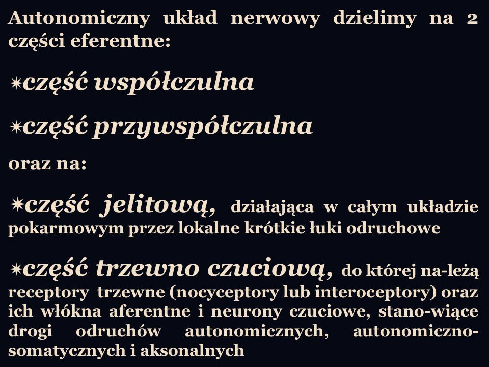 Autonomiczny układ nerwowy dzielimy na 2 części eferentne: część współczulna część przywspółczulna oraz na: część jelitową, działająca w całym układzi