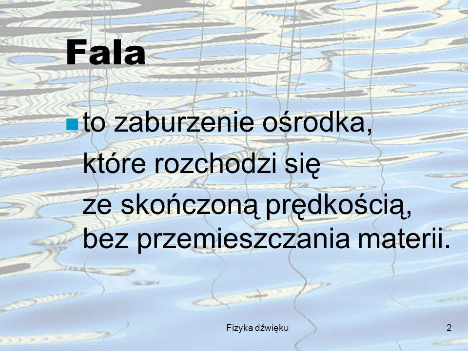Fizyka dźwięku2 Fala n to zaburzenie ośrodka, które rozchodzi się ze skończoną prędkością, bez przemieszczania materii.